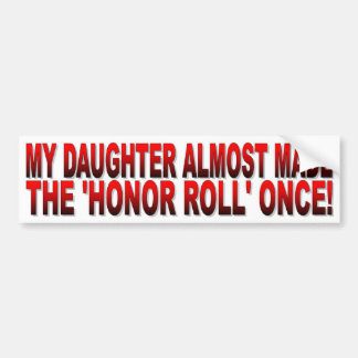 My Daughter Almost Made the Honor Roll Once Bumper Sticker
