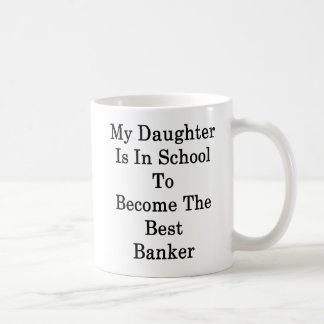 My Daughter Is In School To Become The Best Banker Coffee Mug
