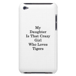 My Daughter Is That Crazy Girl Who Loves Tigers Case-Mate iPod Touch Case