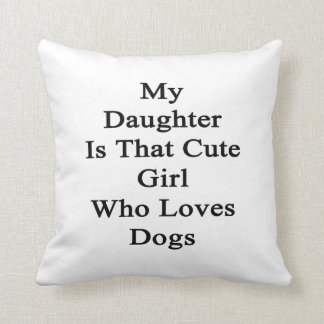 My Daughter Is That Cute Girl Who Loves Dogs Cushion