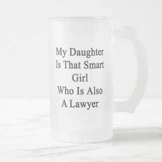 My Daughter Is That Smart Girl Who Is Also A Lawye Glass Beer Mug