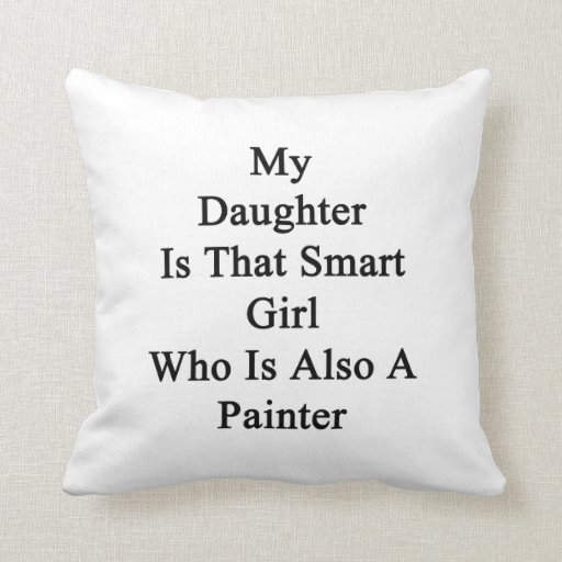 My Daughter Is That Smart Girl Who Is Also A Paint Throw Pillow