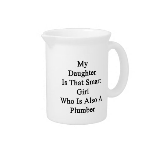My Daughter Is That Smart Girl Who Is Also A Plumb Drink Pitchers