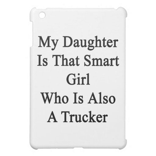 My Daughter Is That Smart Girl Who Is Also A Truck iPad Mini Cases