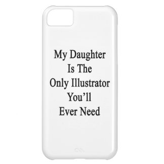 My Daughter Is The Only Illustrator You ll Ever Ne iPhone 5C Cases