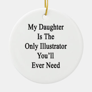 My Daughter Is The Only Illustrator You ll Ever Ne Ornaments