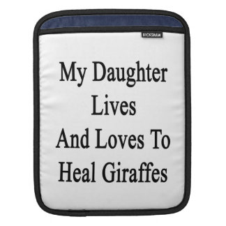 My Daughter Lives And Loves To Heal Giraffes Sleeves For iPads