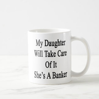 My Daughter Will Take Care Of It She's A Banker Coffee Mug