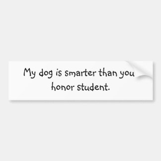 My dog is smarter than your honor student. car bumper sticker