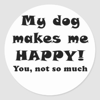 My Dog Makes Me Happy You Not So Much Classic Round Sticker