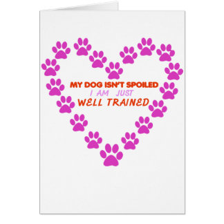 MY DOg 's ISN'T SPOILED i AM JUST WELL TRAINED Card