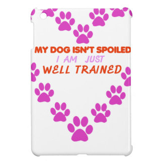 MY DOg 's ISN'T SPOILED i AM JUST WELL TRAINED iPad Mini Cases
