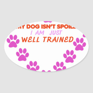 MY DOg 's ISN'T SPOILED i AM JUST WELL TRAINED Oval Sticker