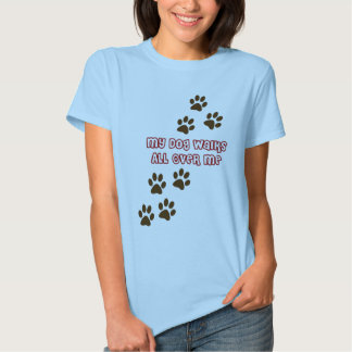 My Dog Walks All Over Me T Shirts