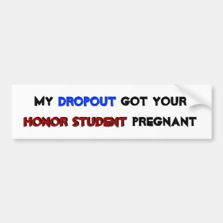 My Dropout Got Your Honor Student Pregnant Bumper Sticker