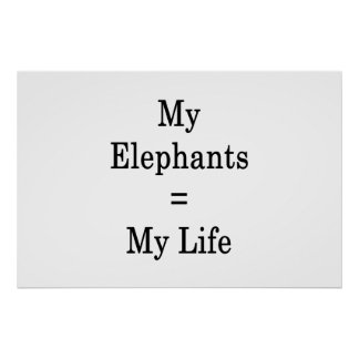 My Elephants Equals My Life Poster