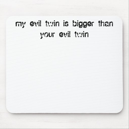 my evil twin is bigger than your evil twin mousepads