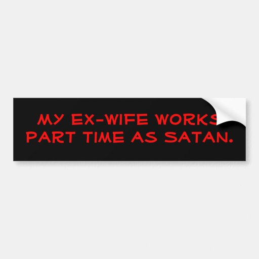My ex-wife works part time as Satan. Bumper Sticker