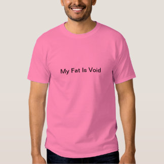 My Fat Is Void Tshirts