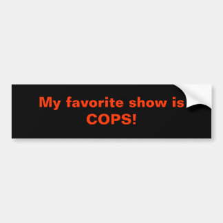My favorite show is COPS! Bumper Sticker