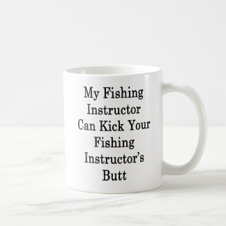 My Fishing Instructor Can Kick Your Fishing Instru Coffee Mug