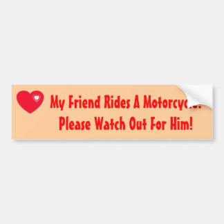 My Friend Rides A Motorcycle! Watch for Him Bumper Sticker