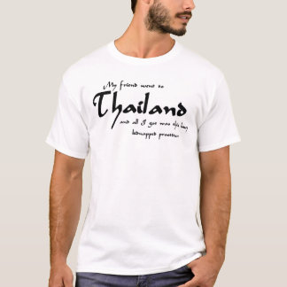 My friend went to Thailand and all I got was this T-Shirt