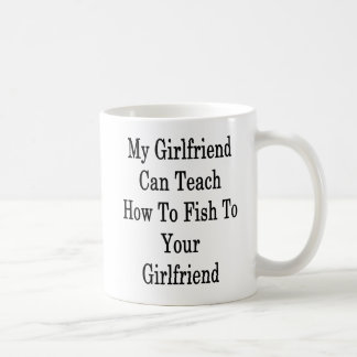 My Girlfriend Can Teach How To Fish To Your Girlfr Coffee Mug