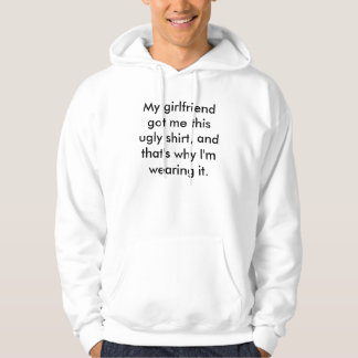 My girlfriend got me this ugly shirt, and that'... hoodie