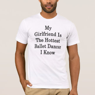 My Girlfriend Is The Hottest Ballet Dancer I Know T-Shirt