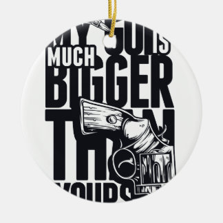 MY GUN IS MUCH BIGGER THAN YOURS CERAMIC ORNAMENT