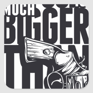 MY GUN IS MUCH BIGGER THAN YOURS SQUARE STICKER