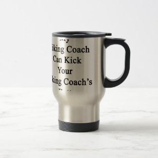 My Hiking Coach Can Kick Your Hiking Coach's Butt. Mugs