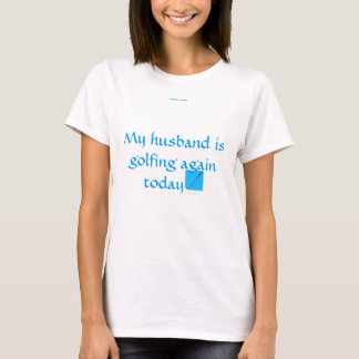 My husband is golfing again today. T-Shirt