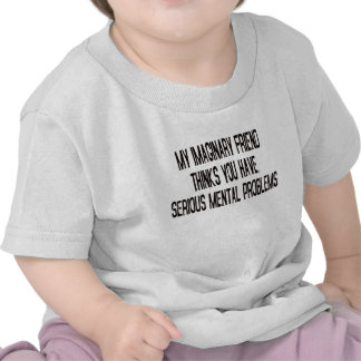 MY IMAGINARY FRIEND THINKS YOU HAVE MENTAL PROBLEM TSHIRT