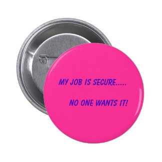 My Job is Secure.....       No One Wants It! 6 Cm Round Badge