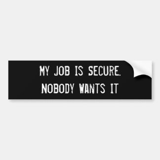 My Job Is Secure. Nobody Wants It - Customized Bumper Stickers