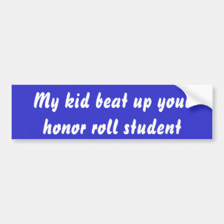 My kid beat up your honor roll student bumper sticker