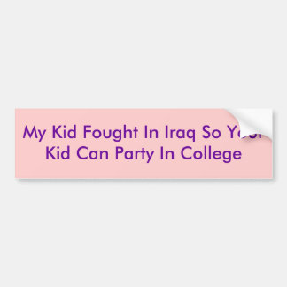My Kid Fought In Iraq So Your Kid Can Party In ... Bumper Sticker