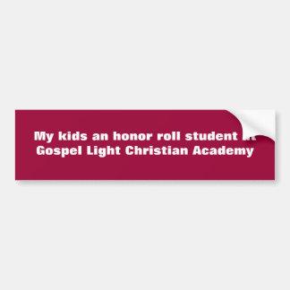My kids an honor roll student at Gospel Light C Bumper Sticker