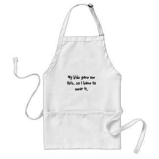 My kids gave me this, so I have to wear it. Standard Apron