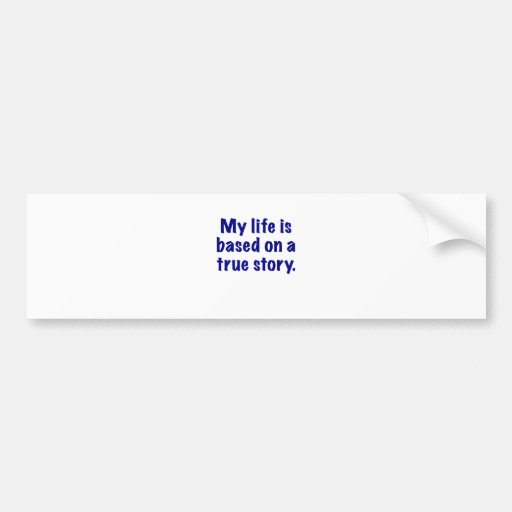 My Life is Based on a True Story Bumper Stickers