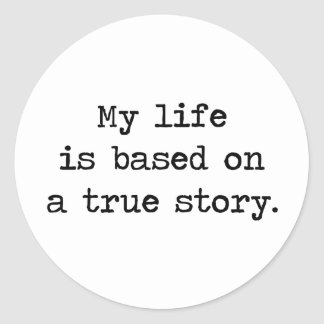 My Life Is Based on a True Story Round Sticker