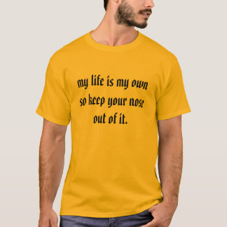 my life is my own so keep your nose out of it. T-Shirt