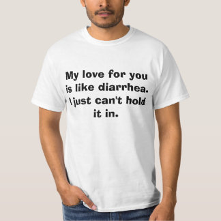 My love for you is like diarrhea. I just can't... T-Shirt