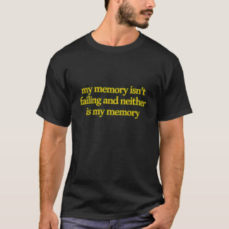 My Memory Isn't Failing and Neither Is My Memory T-Shirt