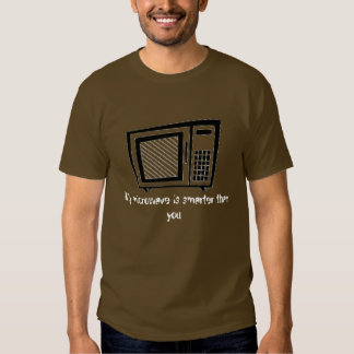 My microwave is smarter than you t-shirts
