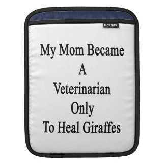 My Mom Became A Veterinarian Only To Heal Giraffes Sleeves For iPads