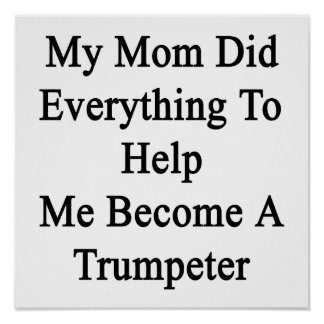 My Mom Did Everything To Help Me Become A Trumpete Posters