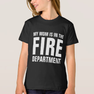 My mom is in the fire department tee shirts